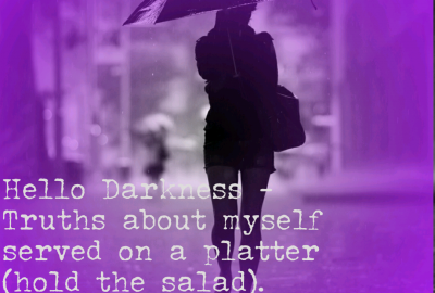Hello Darkness - Truths about myself served on a platter (hold the salad)