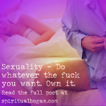 Sexuality - Do whatever the fuck you want. Own it