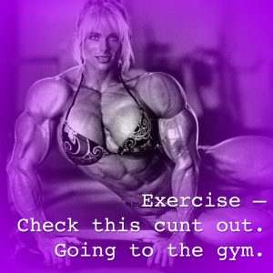 Exercise - Check this cunt out. Going to the gym.