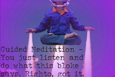Guided Mediation - You just listen to what this bloke says. Righto, got it