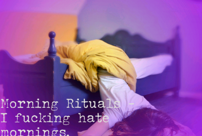 Morning rituals - I fucking hate mornings